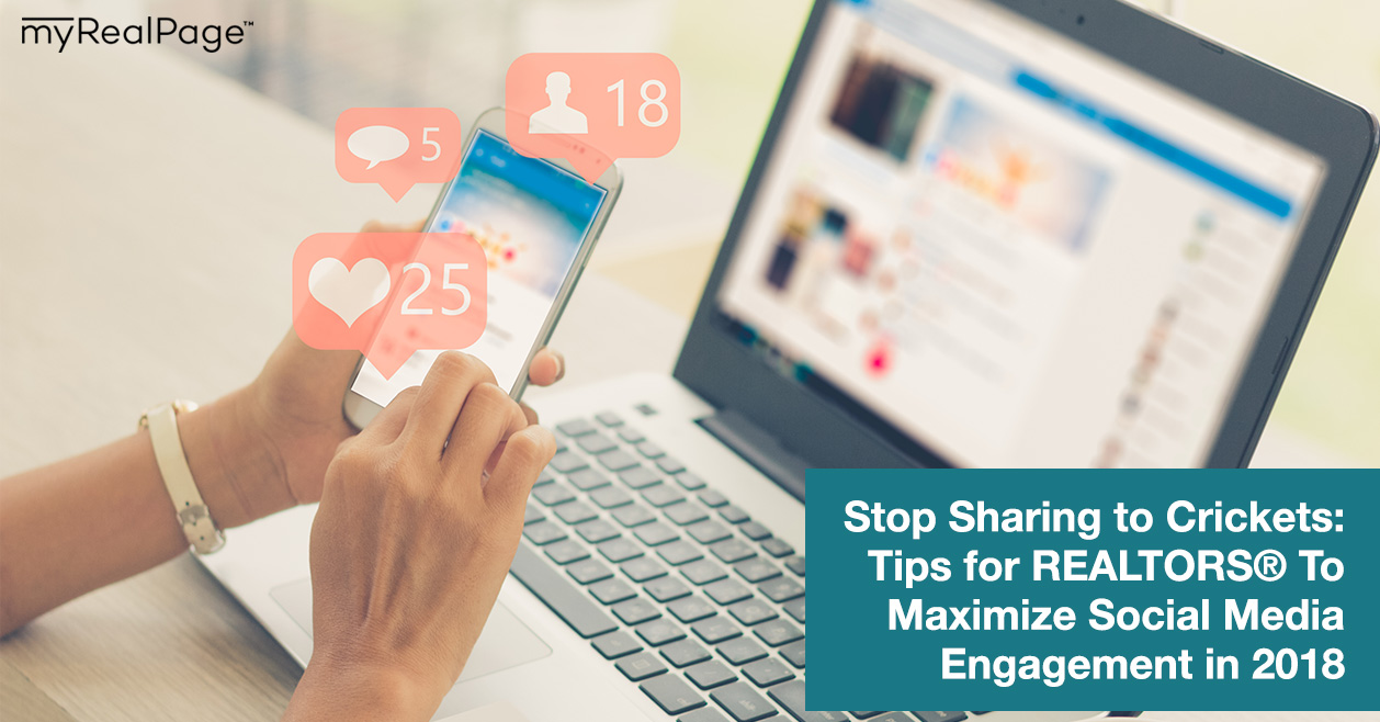 Stop Sharing to Crickets: Tips for REALTORS® To Maximize Social Media Engagement in 2018